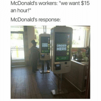 "Funny, McDonalds, and Responsibility: McDonald's workers: ""We want $15  an hour!  McDonald's response:  ORDER  ORDER  HERE  HERE ""We don't need you"" 😂😂😂"