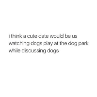 yes: i think a cute date would be us  watching dogs play at the dog park  while discussing dogs yes