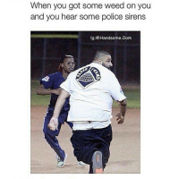 They roasting this nigga on everything 😂😂😂: When you got some weed on you  and you hear some police sirens  lg @Handsome. Dork They roasting this nigga on everything 😂😂😂