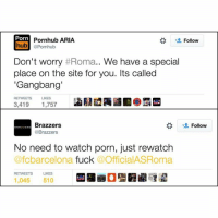 Fucking, Gangbang, and Pornhub: Porn  Pornhub ARIA  Follow  hub @Pornhub  Don't worry  #Roma.. We have a special  place on the site for you. Its called  'Gangbang'  RETWEETS LIKES  3,419  1,757  Brazzers  Follow  @Brazzers  No need to watch porn, just rewatch  afcbarcelona fuck  OfficialASRoma  RETWEETS LIKES  1,045 510 Poor Roma, getting trolled hard by porn sites 😂 Banter
