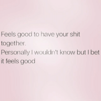 It's gotta feel good: Feels good to have your shit  together.  Personally I wouldn't know but I bet  it feels good It's gotta feel good