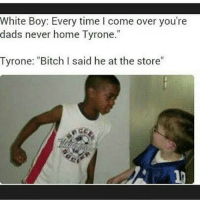 "Chill @no_chill_humor: White Boy: Every time come over you're  dads never home Tyrone  Tyrone: ""Bitch I said he at the store"" Chill @no_chill_humor"