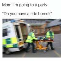 """Hell ya I do, mom. Go hard or go home!!!!!!!!! (@bertbondy): Mom I'm going to a party  """"Do you have a ride home?"""" Hell ya I do, mom. Go hard or go home!!!!!!!!! (@bertbondy)"""
