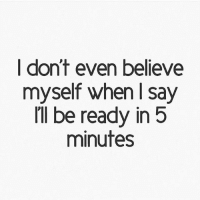 i dont even: I don't even believe  myself when l say  I'll be ready in 5  minutes