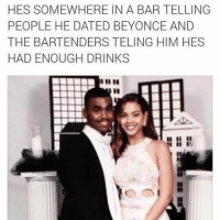 So sad but so so so funny (@jackieoproblems): HES SOMEWHERE IN A BAR TELLING  PEOPLE HE DATED BEYONCE AND  THE BARTENDERS TELING HIM HES  HAD ENOUGH DRINKS  ii i So sad but so so so funny (@jackieoproblems)