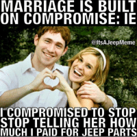 Marriage Memes: MARRIAGE IS BUILT  ON COMPROMISE: IE  @ltSAJeepMeme  I COMPROMISED TO STOP  STOP TELLING HER HOW  MUCH I PAID FOR JEEP PARTS
