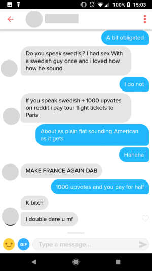 Anaconda, Bitch, and Gif: 0 0  100% a 15:03  K-  A bit obligated  Do you speak swedisj? I had sex With  a swedish guy once and i loved how  how he sound  I do not  If you speak swedish + 1000 upvotes  on reddit i pay tour flight tickets to  Paris  About as plain flat sounding American  as it gets  Hahaha  MAKE FRANCE AGAIN DAB  1000 upvotes and you pay for half  K bitch  I double dare u mf  GIF  Type a message... 5000 miles apart = 1000 upbagets