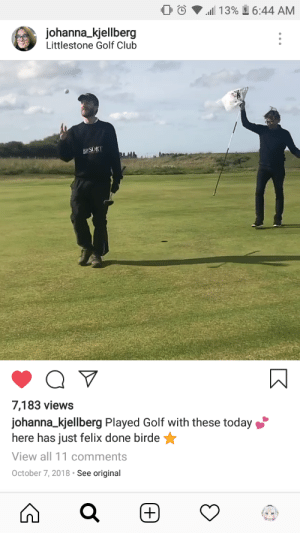 Felix has legs everyone.: 0 0  .111 13%  6:44 AM  johanna kjellberg  Littlestone Golf Club  7,183 views  johanna _kjellberg Played Golf with these today  here has just felix done birde  View all 11 comment  October 7, 2018 See original Felix has legs everyone.