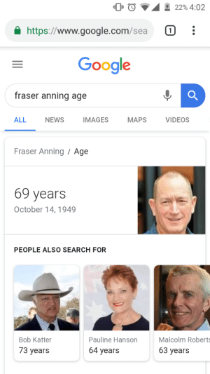 I'm just gonna leave it here: 0 0  22% 4:02  a https://www.google.com/sea :  Google  fraser a  nning age  ALL  NEWS  IMAGES  MAPS  VIDEOS  Fraser Anning Age  69 years  October 14,1949  PEOPLE ALSO SEARCH FOR  Bob Katter  Pauline Hanson  Malcolm Roberts  73 years  64 years  63 years I'm just gonna leave it here