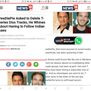 Diss, News, and Racism: 0 0 4 ' .11191 8:14 AT  NEWS  NEWS  LIVE TV  LIVE TV  COM  COM  ewDiePie Asked to Delete T-  eries Diss Tracks, He Whines  bout Having to Follow Indian  aws  nagine  Indians and their  pinions/laws/judegements  actually having to  GET IT ON  atter.  NEWS LWHATSAPP  dated on: April 12, 2019, 8:58 AM IST  antanu David, News18.conm  ewDiePie, that most assured of social media  arasiticals, has been quivering of late  is throne, built (much like the one in Westeros  hich we obsess about) on invalidating other  eople groups, has been at peril. Him and T-  ries have been having a subscriber war of  te. And as stereotypes are wont to do, T-  ries turns to the letter of the law and  wDiePie turns to soft-hued racism  in Just gonna leave this here...