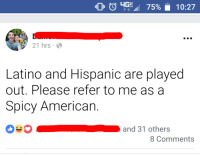 Accuracy is important.: 0 0 4G. 75%  10:27  21 hrs.  Latino and Hispanic are played  out. Please refer to me as a  Spicy American.  and 31 others  > K  8 Comments Accuracy is important.