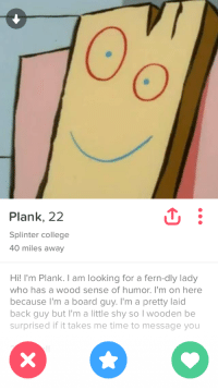 "College, Puns, and Target: 0  0  Plank, 22  Splinter college  40 miles away  Hi! I'm Plank. I am looking for a fern-dly lady  who has a wood sense of humor. I'm on here  because l'm a board guy. I'm a pretty laid  back guy but I'm a little shy so I wooden be  surprised if it takes me time to message you <p><a href=""http://tinderventure.com/post/151728268211/the-puns-are-on-point-though"" class=""tumblr_blog"" target=""_blank"">tinderventure</a>:</p><blockquote><p>The puns are on point though</p></blockquote>"