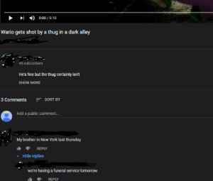 Wahahaha!: 0:00 / 0:10  Wario gets shot by a thug in a dark alley  45 subscribers  He's fine but the thug certainly isn't  SHOW MORE  E SORT BY  3 Comments  Add a public comment..  My brother in New York last thursday  REPLY  Hide replies  we're having a funeral service tomorrow  REPLY Wahahaha!