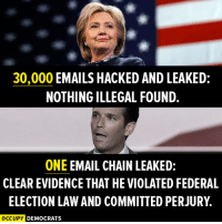 See the difference?  Image by Occupy Democrats, LIKE our page for more!: 0,000 EMAILS HACKED AND LEAKED:  NOTHING ILLEGAL FOUND.  ONE EMAIL CHAIN LEAKED:  CLEAR EVIDENCE THAT HE VIOLATED FEDERAL  ELECTION LAW AND COMMITTED PERJURY.  OCCUPY  DEMOCRATS See the difference?  Image by Occupy Democrats, LIKE our page for more!
