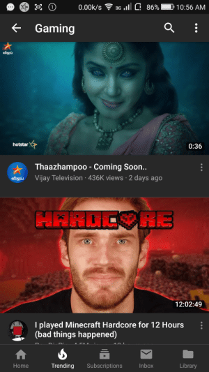 Bad, Minecraft, and Soon...: 0.00k/s G 86%  10:56 AM  Gaming  விஜய்  hotstar  0:36  Thaazhampoo - Coming Soon..  Vijay Television 436K views 2 days ago  விஜய்  HARDC RE  12:02:49  I played Minecraft Hardcore for 12 Hours  (bad things happened)  Trending  Subscriptions  Inbox  Library  Home I have no idea how a TV show came in gaming YouTube is broken