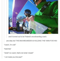 "Yarn, Coach, and Yes: -0:01:32  9:07  and it turned out to be Finland's snowboarding coach.  yes okay but THE SNOWBOARDER ISH  THE YARN FOR HIM  HOLDING ""coach, im cold""  hold this  ""what? no coach, that's not what i meant""  ""i will make you this scarf sup"