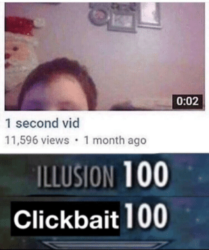 Got, Just, and Illusion: 0:02  1 second vid  11,596 views 1 month ago  ILLUSION 100  Clickbait 100 I just got baited