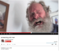 Old Guy: 0:03/0:06  screaming old man  screaming old man  Subscribe  53  8,572  Add to  557  Share More  Published on Jun 6, 2012  old man screaming