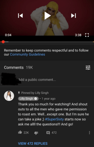 Community, Roast, and youtube.com: 0:04  3:38  LI  Remember to keep comments respectful and to follow  our Community Guidelines  Comments 19K  Add a public comment...  Pinned by Lilly Singh  Lilly Singh  1 year ago  Thank you so much for watching!! And shout  outs to all the men who gave me permission  to roast em. Well...except one. But I'm sure he  can take a joke ;) #SuperSixty starts now so  ask me allll the questions!!! And go!  22K  472  VIEW 472 REPLIES does it bother anyone else that people are getting mad at Felix for shading Lilly? When she put this on her YouTube channel, blasting Felix and not asking for permission?