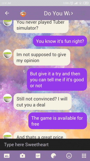 Gif, The Game, and Free: 0.0KB/s l  21D  12:41 AM  Do You Wa  You never played Tuber  simulator?  You know it's fun right?  Im not supposed to give  my opinion  R  But give it a try and then  you can tell me if it's good  or not  Still not convinced? I will  cut you a deal  The game is available for  free  And thats a great price.  Type here Sweetheart  GIF Met this fellow 9 year old in a public gc