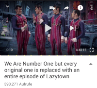 me_irl: 0:10  4:40:15  LJ  We Are Number One but every  original one is replaced with an  entire episode of Lazytown  390.271 Aufrufe me_irl