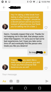 Bad, Dating, and Gif: 0  10:50 PM  Hey I'm taking a little break from  dating rn after having some bad  experiences, I thought I should be  a decent person and let you know  instead of ghosting you, but thank  you for asking me on a date :)  Damn, I honestly respect that a lot. Thanks for  not keeping me in the dark, that always sucks  when that happens. I'm sorry you've had some  bad experiences, but I hope you take some  time off and eventually find the person who  treats you like you deserve!  So long  Thanksyou seem like a  really sweet and genuine guy and  I hope you find someone that  deserves you as well  Your message  GIF Keeping It Classy :)