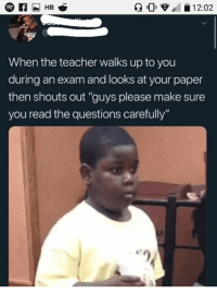 "Memes, Teacher, and Questions: 0 .11-12:02  When the teacher walks up to you  during an exam and looks at your paper  then shouts out ""guys please make sure  you read the questions carefully"" Horribly Accurate via /r/memes https://ift.tt/2QbdFGK"