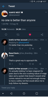 meirl: % 0 .111 6290  1 4:07  Tweet  KANYE WEST  @kanyewest  no one is better than anyone  1:34 PM 13 Aug 18  10.3K Retweets 24.2K Likes  brett's tw*tter account @Brett_Mer... . 31m v  Replying to @kanyewest  I'm better than me yesterday  Raoul Davis @Ceo_Branding 28m  Amen  That's a great way to approach life  20  brett's tw*tter account @Brett_Mer... . 26m  I'm actually kidding l've been stagnant for  years due to the soul crushing nature of wage  abor and a system that doesn't reward what  comes natural to me and not enough money  to have a safety net that would allow me to  truly follow my dreams  Tweet your reply meirl