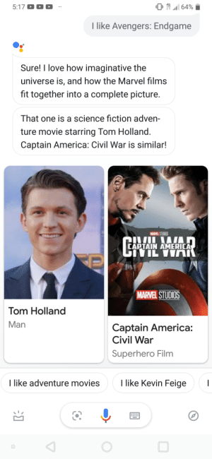 America, Captain America: Civil War, and Google: 0  .111 64%  I like Avengers: Endgame  Sure! I love how imaginative the  universe is, and how the Marvel films  fit together into a complete picture.  That one is a science fiction adven-  ture movie starring Tom Holland.  Captain America: Civil War is similar!  CAPTAIN AMERICA  MARVEL STUDIOS  Tom Holland  Man  Captain America:  Civil War  Superhero Film  I like adventure movies  Ilike Kevin Feige Google Assistant is a fan of endgame guys!