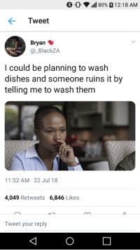 Blackpeopletwitter, Truth, and Via: 0  1111 80%  12:18 AM  Tweet  Bryan  @_BlackZA  I could be planning to wash  dishes and someone ruins it by  telling me to wash them  11:52 AM-22 Jul 18  4,049 Retweets 6,846 Likes  Tweet your reply <p>If this ain't the truth (via /r/BlackPeopleTwitter)</p>