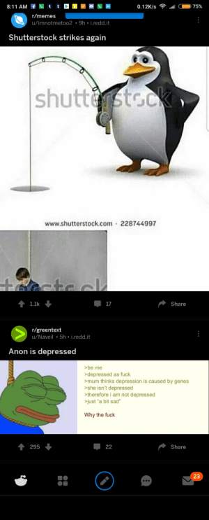 "Memes, Depression, and Fuck: 0.12K/s  75%  r/memes  u/imnotmetoo2  9h-i.redd.it  Shutterstock strikes again  www.shutterstock.com 228744997  1.1k  17  Share  r/greentext  u/Naveil 5h i.redd.it  Anon is depressed  >be me  depressed as fuck  mum thinks depression is caused by genes  >she isn't depressed  therefore i am not depressed  just ""a bit sad""  Why the fuck  295  Share  23 A S C E N S I O N"