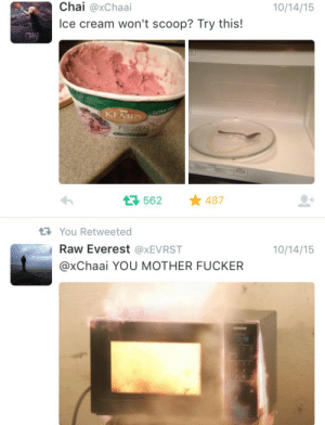 Ice Cream, Everest, and Mother: 0/14/15  Chai @xChaai  Ice cream won't scoop? Try this!  KEMRS  t 562 ★487  You Retweeted  Raw Everest @xEVRST  0/14/15  @xChaai YOU MOTHER FUCKER