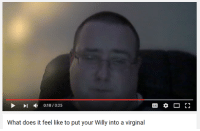 Youtube Snapshots, Willis, and Virgins: 0:18/0:25  What does it feel like to put your Willy into a virginal  r 1