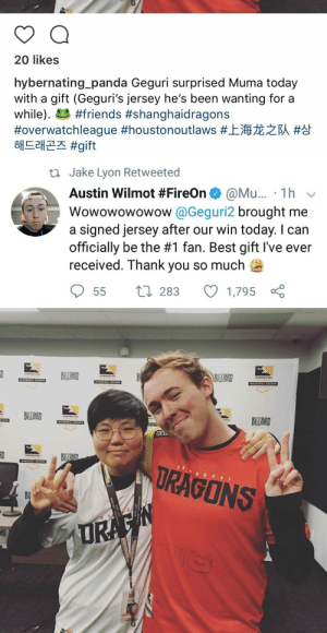 owl-watch:  My god, I live. She went and signed it and everything.: 0  20 likes  hybernating panda Geguri surprised Muma today  with a gift (Geguri's jersey he's been wanting for a  while). #friends #shanghaidragons  #overwatchleague #houstonoutlaws #上海龙之队#상  해드래곤즈 #gift   ti Jake Lyon Retweeted  Austin Wilmot #FireOn@ @Mu.. . 1 h v  Wowowowowow @Geguri2 brought me  a signed jersey after our win today. I carn  officially be the #1 fan. Best gift I've ever  received. Thank you so much  55 t 283 1,795   GEL  URAGONS owl-watch:  My god, I live. She went and signed it and everything.