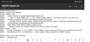 I'm trying to install Mods for SDV mobile using SMAPI by MartyrPher but like it says I can't load Content Patcher since SMAPI isn't updated. I was sure that I downloaded the latest version but idk. I never modded SDV before. Does anyone know what to do? Help would be appreciated. Thank you: (0) * 22  0.16  KB/S  16:54 ..il  SMAPI-latest.txt  UTF-8  SMAPI] Starting game...  SMAPI] Loading mod metadata...  SMAPI] Loading mods...  SMAPI]  SMAPI]  SMAPI]  SMAPI]  SMAPI]  SMAPI]  SMAPI]  MAPI] Loaded 2 mods:  MAPI]  MAPI]  Content Patcher (ContentPatcher/ContentPatcher.dll...  Failed: it needs SMAPI 3.0.1 or later. Please update SMAPI to the latest version to use this mod.  Console Commands (Console Commands/ConsoleCommands.dll)...  Detected shell or process access (System.Diagnostics.Process type) in assembly ConsoleCommands.dl.  VirtualKeyboard (VirtualKeyboard//VirtualKeyboard.dll..  Better Water ([CP] ZBetter Water) [content pack]..  Failed: it needs the 'Content Patcher' mod, which couldn't be loaded.  Console Commands 2.11.3 by SMAPI | Adds SMAPI console commands that let you manipulate the game.  VirtualKeyboard 0.9.7 by MartyrPher | A much needed Virtual Keyboard for SMAPI Android.  MAPI] Found 3 mods with warnings:  SMAPI  Skipped mods  |\ & ! [ ] {  п  @  %D I'm trying to install Mods for SDV mobile using SMAPI by MartyrPher but like it says I can't load Content Patcher since SMAPI isn't updated. I was sure that I downloaded the latest version but idk. I never modded SDV before. Does anyone know what to do? Help would be appreciated. Thank you