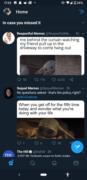Contrast: 0 24%  17:25  Home  In case you missed it  Respectful Memes @RespectfulMe.. · 5h  me behind the curtain watching  my friend pull up in the  driveway to come hang out  27 716  18  6,272  Sequel Memes @SequelMemes · 3h  No questions asked - that's the policy, right?  redd.it/ealvep  When you get off for the fifth time  today and wonder what you're  doing with your life  27 5  29  The Hill O @thehill · 3h  THE  JUST IN: Graham vows to help make Contrast