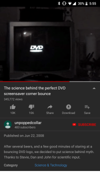 Meme, Good, and Science: 0 30% 5:55  The science behind the perfect DVD  screensaver corner bounce  345,772 views  10K  106  Share  Download  Save  unpoppedcollar  483 subscribers  SUBSCRIBE  Published on Jun 22, 2008  After several beers, and a few good minutes of staring at a  bouncing DVD logo, we decided to put science behind myth.  Thanks to Stevie, Dan and John for scientific input.  Category  Science & Technology