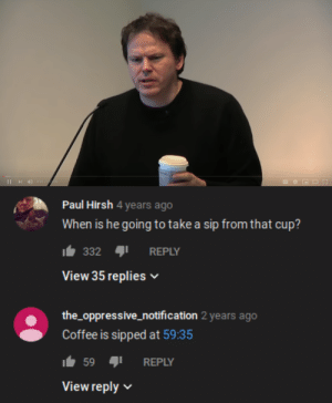 sip: 0:31/122:09  I   Paul Hirsh 4 years ago  When is he going to take a sip from that cup?  332  REPLY  View 35 replies  the_oppressive_notification 2 years ago  Coffee is sipped at 59:35  59  REPLY  View reply