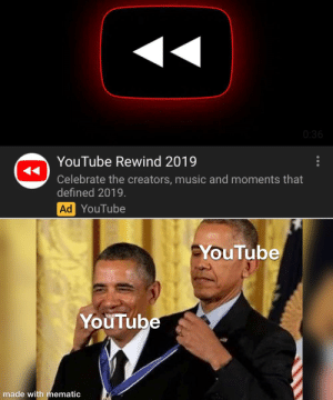 Music, youtube.com, and Hmm: 0:36  YouTube Rewind 2019  Celebrate the creators, music and moments that  defined 2019.  Ad YouTube  YouTube  YouTube  made with mematic Hmm