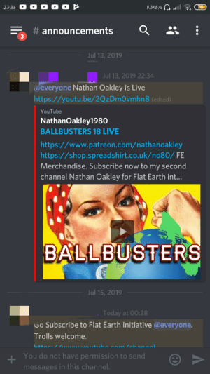 This is a flat earthers discord and a youtube channel one of them has......: 0.3KB/S l  70  23:35  #announcements  3  Jul 13, 2019  Jul 13, 2019 22:34  @everyone Nathan Oakley is Live  http://youtu.be/2Qz DmOvmhn8 (edited)  YouTube  NathanOakley1980  BALLBUSTERS 18 LIVE  http:://www.patreon.com/nathanoakley  http:://shop.spreadshirt.co.uk/no80/ FE  Merchandise. Subscribe now to my second  channel Nathan Oakley for Flat Earth int...  BALLBUSTERS  Jul 15, 2019  Today at 00:38  Go Subscribe to Flat Earth Initiative @everyone.  Trolls welcome.  httnc // NsVAutuho com lchannal.  You do not have permission to send  messages in this channel. This is a flat earthers discord and a youtube channel one of them has......