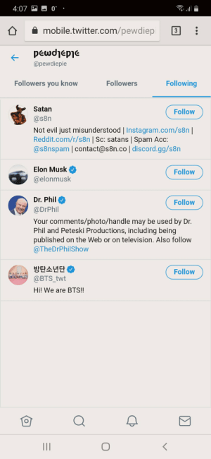 The Four Horsemen of the Internets: 0  4:07  mobile.twitter.com/pewdiepi  pεωdepe  @pewdiepie  Following  Followers you know  Followers  Satan  Follow  @s8n  Not evil just misunderstood | Instagram.com/s8n  Reddit.com/r/s8n | Sc: satans | Spam Acc:  @s8nspam | contact@s8n.co | discord.gg/s8n  Elon Musk  Follow  @elonmusk  Dr. Phil  Follow  @DrPhil  Your comments/photo/handle may be used by Dr.  Phil and Peteski Productions, including being  published on the Web or on television. Also follow  @TheDrPhilShow  방탄소년단  @BTS_twt  Follow  Hi! We are BTS!! The Four Horsemen of the Internets
