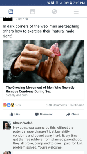 "Lol, Respect, and Sex: 0 41150% 7:12 PM  17 hrs  In dark corners of the web, men are teaching  others how to exercise their ""natural male  right.""  The Growing Movement of Men Who Secretly  Remove Condoms During Sex  broadly.vice.com  90821k  1.4K Comments 269 Shares  Like  Џ Comment  Share  Shaun Walsh  Hey guys, you wanna do this without the  potential rape charges? just buy shitty  condoms and pound away hard. Every time i  got the free rubbers from planned parenthood,  they all broke, compared to ones i paid for. Lol.  problem solved. You're welcome. b1gsp1n: thathighguy:   naked-yogi:  thatfeministkilljoy: Men quite literally have 0 respect for women as human beings. This is an article about a type of rape, and Shaun thinks it's a good idea to spread tips on how have unprotected sex without your partner's permission, in a way that you're even less likely to face any consequences (you're already incredibly unlikely to face consequences for rape, esp rape by deceit). Men get mad that women don't trust them, but it's proven time and time again we have no reason to. I hate men so much more every single day. if you're a man who is offended by the generalizations about your gender… you're a part of the problem   Who raised these ppl?   If you do this unfollow me, me delete your account, and don't even look at woman again."