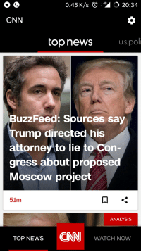 cnn.com: 0.45 K/s O  O 20:34  CNN  top news  Us.pol  BuzzFeed: Sources say  rump directed his  attorney to lie to Con  gress about proposed  Moscow project  51m  ANALYSIS  ToP NEWS NWATCH NOW  CNN