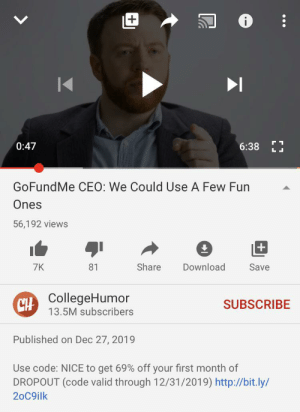 I love you college humor but why you gotta be like that?: 0:47  6:38  GoFundMe CEO: We Could Use A Few Fun  Ones  56,192 views  Share  Download  7K  81  Save  CH CollegeHumor  SUBSCRIBE  13.5M subscribers  Published on Dec 27, 2019  Use code: NICE to get 69% off your first month of  DROPOUT (code valid through 12/31/2019) http://bit.ly/  20C9ilk I love you college humor but why you gotta be like that?