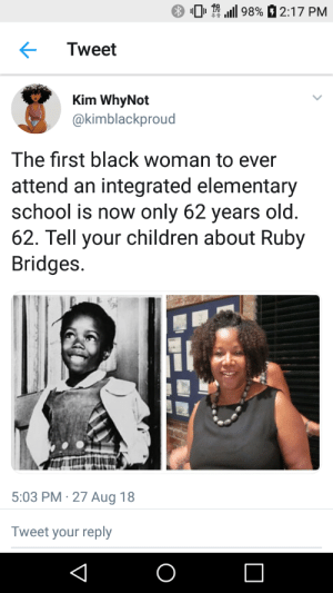 Black dont crack: 0  4G  LTE  .111 98%  2:17 PM  Tweet  Kim WhyNot  @kimblackproud  a)  The first black woman to ever  attend an integrated elementary  school is now only 62 years old  62. Tell your children about Ruby  Bridges.  5:03 PM 27 Aug 18  Tweet your reply Black dont crack