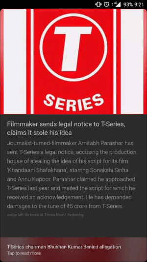 T series did an ooppsiee: 0 : 4s 9396 9:21  SERIES  Filmmaker sends legal notice to T-Series,  claims it stole his idea  Journalist-turned-filmmaker Amitabh Parashar has  sent T-Series a legal notice, accusing the production  house of stealing the idea of his script for its film  Khandaani Shafakhana, starring Sonakshi Sinha  and Annu Kapoor. Parashar claimed he approached  T-Series last year and mailed the script for which he  received an acknowledgement. He has demand  damages to the tune of 75 crore from T-Series  swipe left for more at Times Now/Yesterday  T-Series chairman Bhushan Kumar denied allegation  Tap to read more T series did an ooppsiee
