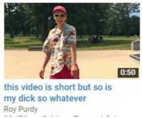 Roy Purdy: 0:50  this video is short but so is  my dick so whatever  Roy Purdy