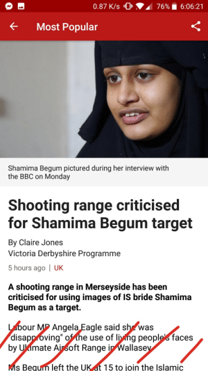 """Oof: 0.87 K/s 0  76%  6:06:21  Most Popular  Shamima Begum pictured during her interview with  the BBC on Monday  Shooting range criticised  for Shamima Begum target  By Claire Jones  Victoria Derbyshire Programme  5 hours ago 