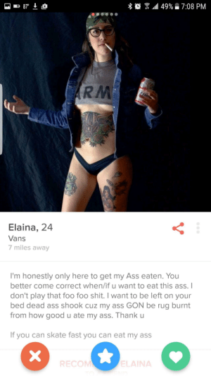 "Where are all the ass eaters at: % 0 "" ""all 49%  7:08 PM  RM  Elaina, 24  Vans  7 miles away  I'm honestly only here to get my Ass eaten. You  better come correct when/if u want to eat this ass.I  don't play that foo foo shit. I want to be left on your  bed dead ass shook cuz my ass GON be rug burnt  from how good u ate my ass. Thank u  If you can skate fast you can eat my ass  RECOM  ELAINA Where are all the ass eaters at"