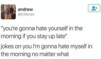 """Jokes, You, and Stay: 0+  andrew  @trilleran  """"you're gonna hate yourself in the  morning if you stay up late""""  jokes on you I'm gonna hate myself in  the morning no matter what"""